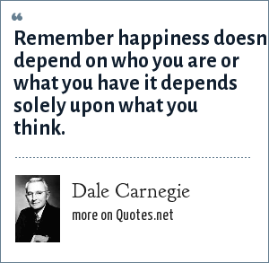 Dale Carnegie: Remember happiness doesn't depend on who you are or what you have it depends solely upon what you think.