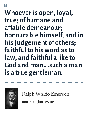 Ralph Waldo Emerson: Whoever is open, loyal, true; of humane and affable demeanour; honourable himself, and in his judgement of others; faithful to his word as to law, and faithful alike to God and man....such a man is a true gentleman.