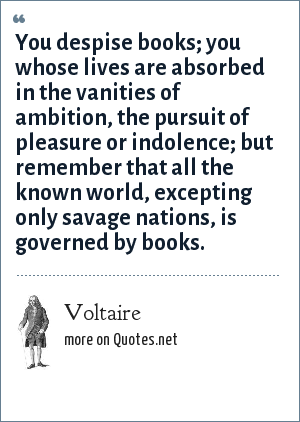 Voltaire: You despise books; you whose lives are absorbed in the vanities of ambition, the pursuit of pleasure or indolence; but remember that all the known world, excepting only savage nations, is governed by books.
