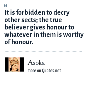 Asoka: It is forbidden to decry other sects; the true believer gives honour to whatever in them is worthy of honour.
