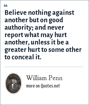 William Penn: Believe nothing against another but on good authority; and never report what may hurt another, unless it be a greater hurt to some other to conceal it.