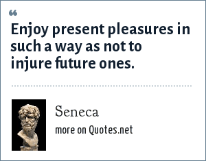 Seneca: Enjoy present pleasures in such a way as not to injure future ones.