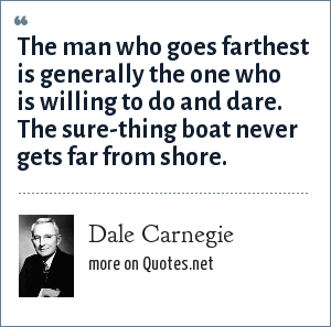 Dale Carnegie: The man who goes farthest is generally the one who is willing to do and dare. The sure-thing boat never gets far from shore.