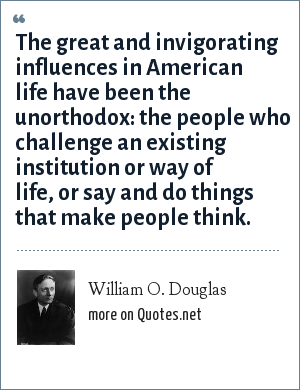 William O. Douglas: The great and invigorating influences in American life have been the unorthodox: the people who challenge an existing institution or way of life, or say and do things that make people think.