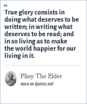 Pliny The Elder: True glory consists in doing what deserves to be written; in writing what deserves to be read; and in so living as to make the world happier for our living in it.