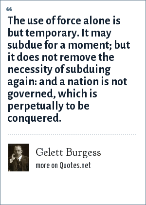 Gelett Burgess: The use of force alone is but temporary. It may subdue for a moment; but it does not remove the necessity of subduing again: and a nation is not governed, which is perpetually to be conquered.