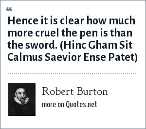 Robert Burton: Hence it is clear how much more cruel the pen is than the sword. (Hinc Gham Sit Calmus Saevior Ense Patet)