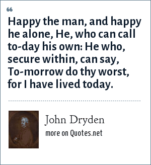 John Dryden: Happy the man, and happy he alone, He, who can call to-day his own: He who, secure within, can say, To-morrow do thy worst, for I have lived today.