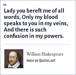 William Shakespeare: Lady you bereft me of all words,<br> Only my blood speaks to you in my veins,<br> And there is such confusion in my powers.