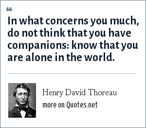 Henry David Thoreau: In what concerns you much, do not think that you have companions: know that you are alone in the world.