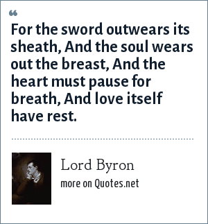 Lord Byron: For the sword outwears its sheath,<br> And the soul wears out the breast,<br> And the heart must pause for breath,<br> And love itself have rest.