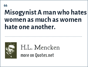 H.L. Mencken: Misogynist A man who hates women as much as women hate one another.