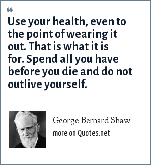 George Bernard Shaw: Use your health, even to the point of wearing it out. That is what it is for. Spend all you have before you die and do not outlive yourself.