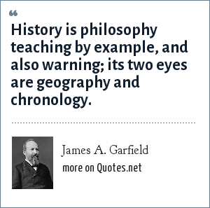 James A. Garfield: History is philosophy teaching by example, and also warning; its two eyes are geography and chronology.