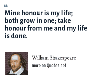 William Shakespeare: Mine honour is my life; both grow in one; take honour from me and my life is done.
