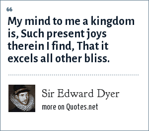 Sir Edward Dyer: My mind to me a kingdom is,<br> Such present joys therein I find,<br> That it excels all other bliss.