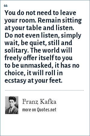 Franz Kafka: You do not need to leave your room. Remain sitting at your table and listen. Do not even listen, simply wait, be quiet, still and solitary. The world will freely offer itself to you to be unmasked, it has no choice, it will roll in ecstasy at your feet.