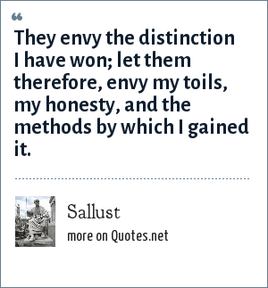 Sallust: They envy the distinction I have won; let them therefore, envy my toils, my honesty, and the methods by which I gained it.