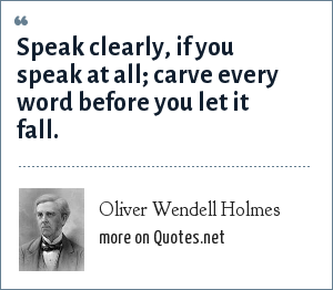 Oliver Wendell Holmes: Speak clearly, if you speak at all; carve every word before you let it fall.