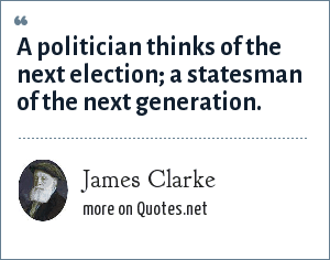 James Clarke: A politician thinks of the next election; a statesman of the next generation.