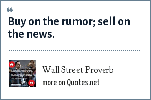Wall Street Proverb: Buy on the rumor; sell on the news.