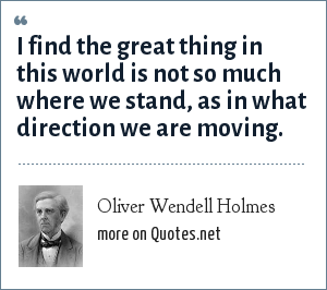 Oliver Wendell Holmes: I find the great thing in this world is not so much where we stand, as in what direction we are moving.