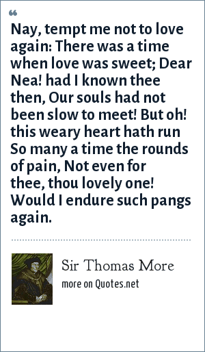 Sir Thomas More: Nay, tempt me not to love again:<br> There was a time when love was sweet;<br> Dear Nea! had I known thee then,<br> Our souls had not been slow to meet!<br> But oh! this weary heart hath run<br> So many a time the rounds of pain,<br> Not even for thee, thou lovely one!<br> Would I endure such pangs again.