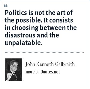 John Kenneth Galbraith: Politics is not the art of the possible. It consists in choosing between the disastrous and the unpalatable.