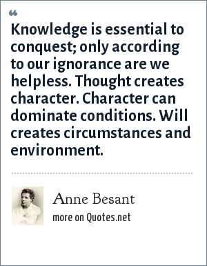 Anne Besant: Knowledge is essential to conquest; only according to our ignorance are we helpless. Thought creates character. Character can dominate conditions. Will creates circumstances and environment.
