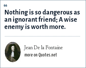 Jean De la Fontaine: Nothing is so dangerous as an ignorant friend; A wise enemy is worth more.