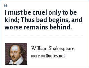 William Shakespeare: I must be cruel only to be kind; Thus bad begins, and worse remains behind.