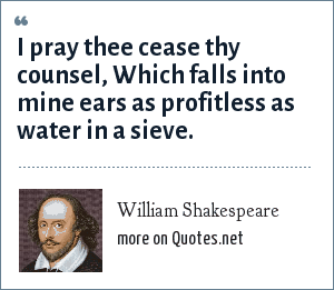 William Shakespeare: I pray thee cease thy counsel, Which falls into mine ears as profitless as water in a sieve.