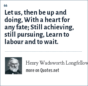 Henry Wadsworth Longfellow: Let us, then be up and doing, With a heart for any fate; Still achieving, still pursuing, Learn to labour and to wait.