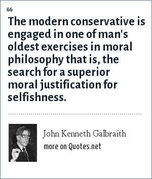 John Kenneth Galbraith: The modern conservative is engaged in one of man's oldest exercises in moral philosophy that is, the search for a superior moral justification for selfishness.