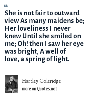 Hartley Coleridge: She is not fair to outward view<br> As many maidens be;<br> Her loveliness I never knew<br> Until she smiled on me;<br> Oh! then I saw her eye was bright,<br> A well of love, a spring of light.<br>