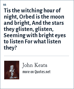 John Keats: Tis the witching hour of night, Orbed is the moon and bright, And the stars they glisten, glisten, Seeming with bright eyes to listen For what listen they?