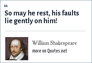 William Shakespeare: So may he rest, his faults lie gently on him!