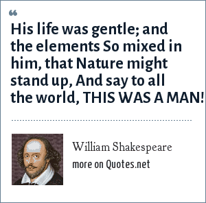 William Shakespeare: His life was gentle; and the elements<br> So mixed in him, that Nature might stand up,<br> And say to all the world, THIS WAS A MAN!
