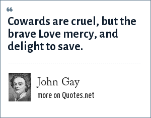 John Gay: Cowards are cruel, but the brave<br> Love mercy, and delight to save.