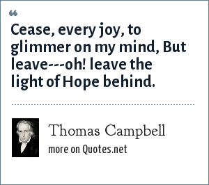 Thomas Campbell: Cease, every joy, to glimmer on my mind,<br> But leave---oh! leave the light of Hope behind.