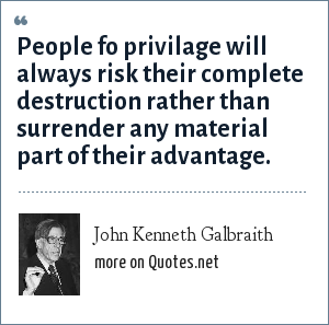 John Kenneth Galbraith: People fo privilage will always risk their complete destruction rather than surrender any material part of their advantage.