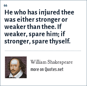 William Shakespeare: He who has injured thee was either stronger or weaker than thee. If weaker, spare him; if stronger, spare thyself.