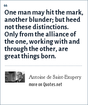 Antoine de Saint-Exupery: One man may hit the mark, another blunder; but heed not these distinctions. Only from the alliance of the one, working with and through the other, are great things born.