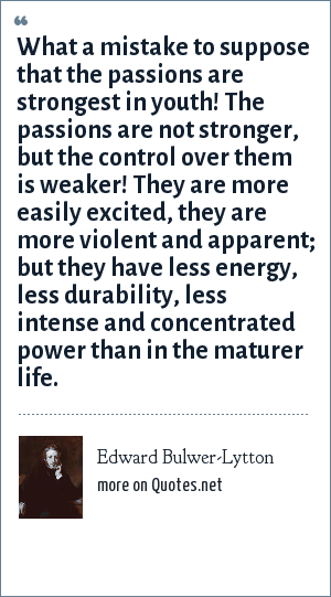 Edward Bulwer-Lytton: What a mistake to suppose that the passions are strongest in youth! The passions are not stronger, but the control over them is weaker! They are more easily excited, they are more violent and apparent; but they have less energy, less durability, less intense and concentrated power than in the maturer life.