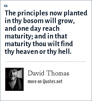 David Thomas: The principles now planted in thy bosom will grow, and one day reach maturity; and in that maturity thou wilt find thy heaven or thy hell.