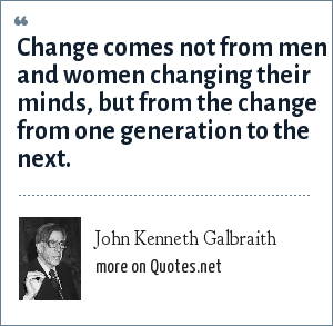 John Kenneth Galbraith: Change comes not from men and women changing their minds, but from the change from one generation to the next.