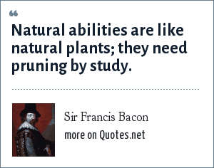 Sir Francis Bacon: Natural abilities are like natural plants; they need pruning by study.