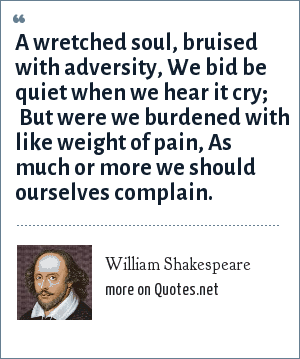 William Shakespeare: A wretched soul, bruised with adversity, We bid be quiet when we hear it cry;  But were we burdened with like weight of pain, As much or more we should ourselves complain.
