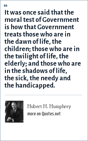 Hubert H. Humphrey: It was once said that the moral test of Government is how that Government treats those who are in the dawn of life, the children; those who are in the twilight of life, the elderly; and those who are in the shadows of life, the sick, the needy and the handicapped.