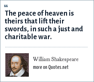 William Shakespeare: The peace of heaven is theirs that lift their swords, in such a just and charitable war.